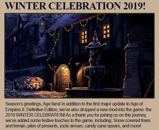 Winter Celebration 2019! Season's greetings, Age fans! In addition to the first major update to Age of Empires II: Definitive Edition, we've also dropped a new mod into the game: the 2019 WINTER CELEBRATION! As a thank you for joining us on this journey, we've added some festive touches to the game, including: Snow covered trees and terrain, piles of presents, icicle arrows, candy cane spears, and more!