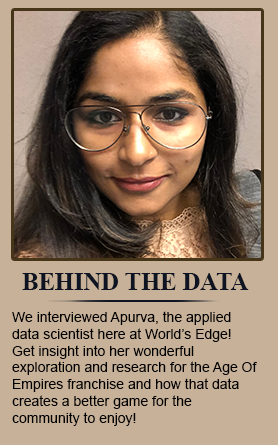 Behind The Data - We interviewed Apurva, the applied data scientist here at World's Edge! Get insight into her wonderful exploration and research for the Age Of Empires franchise and how that data creates a better game for the community to enjoy!