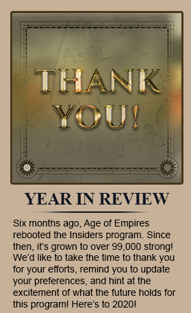 Year In Review 2019 - Six months ago, Age of Empires rebooted the Insiders program. Since then, it's grown to over 99,000 strong! We'd like to take the time to thank you for your efforts, remind you to update your preferences, and hint at the excitement of what the future holds for this program! Here's to 2020!